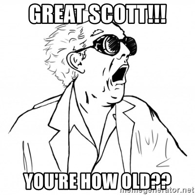 GREAT SCOTT - Great scott!!! You're how old??