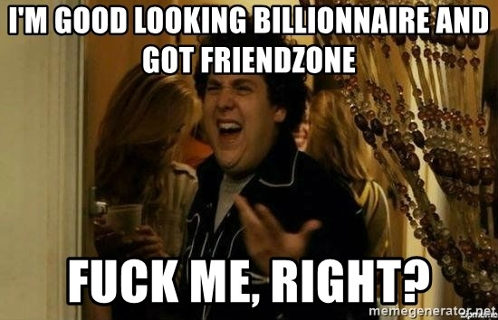 Fuck me right - I'm good looking billionnaire and got friendzone fuck me, Right?