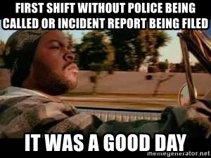 It was a good day - First Shift without police being called or incident report being filed It was a good day