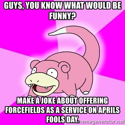Slowpoke - Guys, you know what would be funny? Make a joke about offering forcefields as a service on aprils fools day.