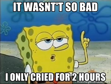 Spongebob - it wasnt't so bad i only cried for 2 hours