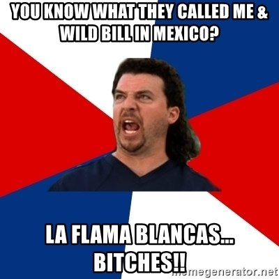 kenny powers - you know what they called me & wild bill in mexico? la flama blancas... bitches!!