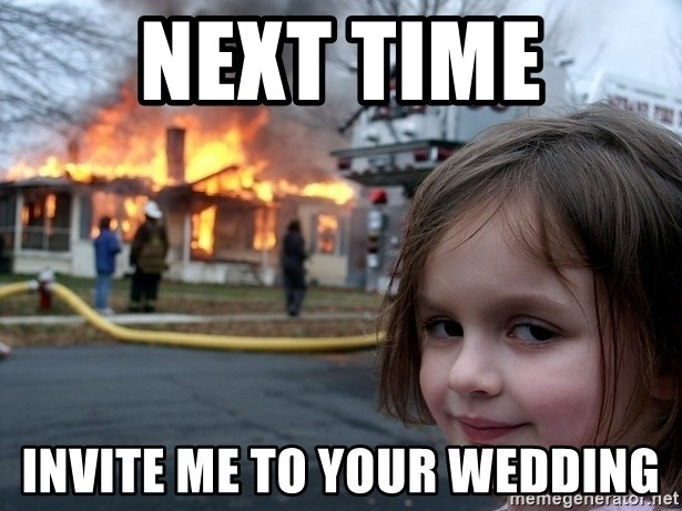 Disaster Girl - Next time invite me to your wedding