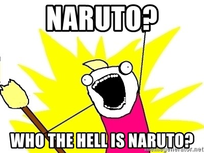 X ALL THE THINGS - NARUTo? who the hell is naruto?