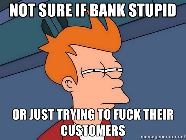 Futurama Fry - not sure if bank stupid or just trying to fuck their customers