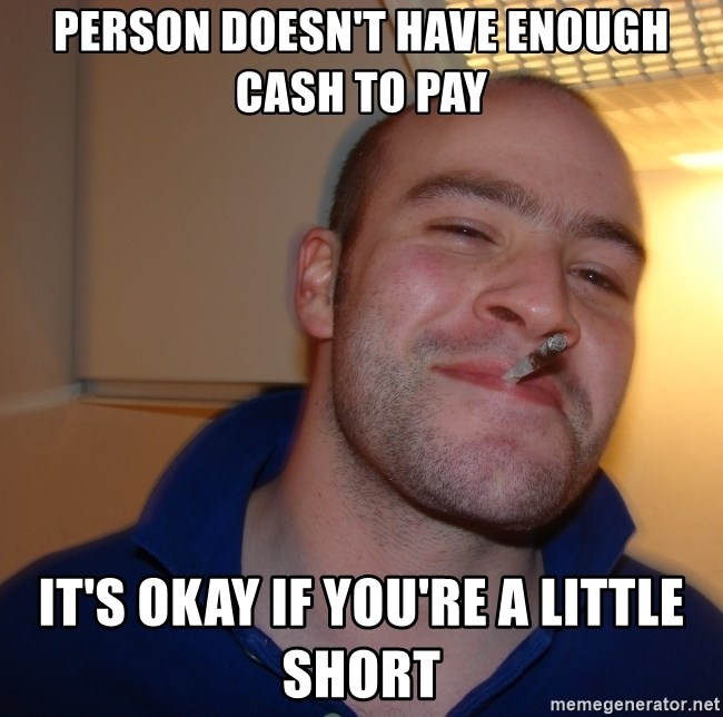 Good Guy Greg - Person doesn't have enough cash to pay it's okay if you're a little short