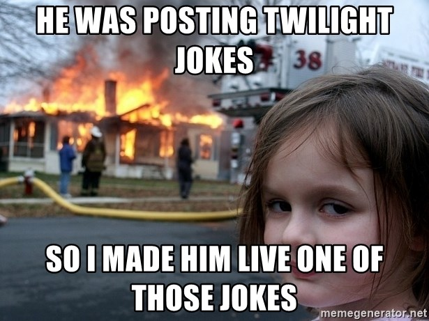 Disaster Girl - he was posting twilight jokes so I made him live one of those jokes