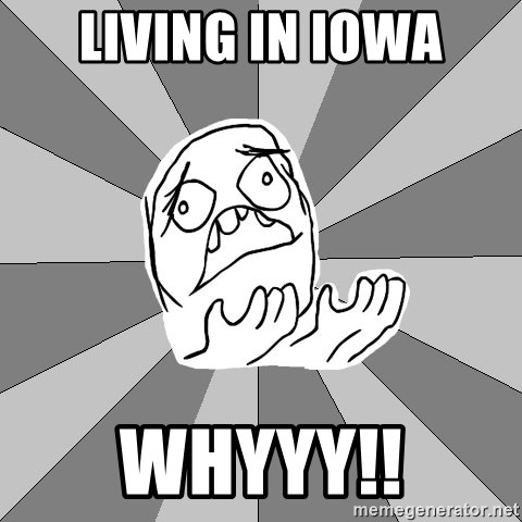 Whyyy??? - LIVING IN IOWA WHYYY!!