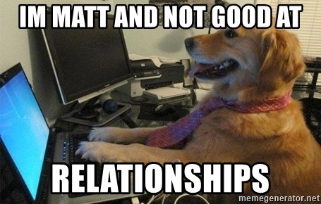 I have no idea what I'm doing - Dog with Tie - im matt and not good at relationships