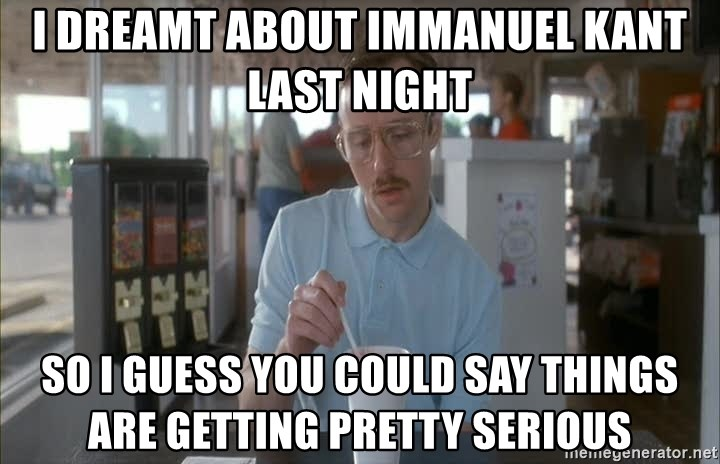 Things are getting pretty Serious (Napoleon Dynamite) - I dreamt about Immanuel Kant Last night So I guess you could say things are getting pretty serious