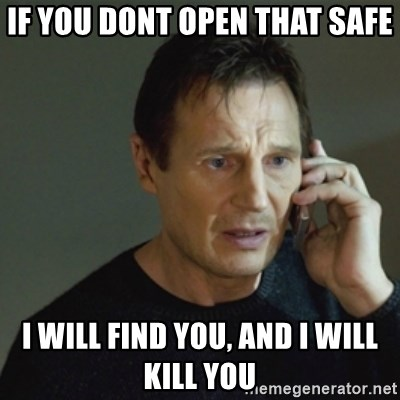 taken meme - if you dont open that safe i will find you, and i will kill you