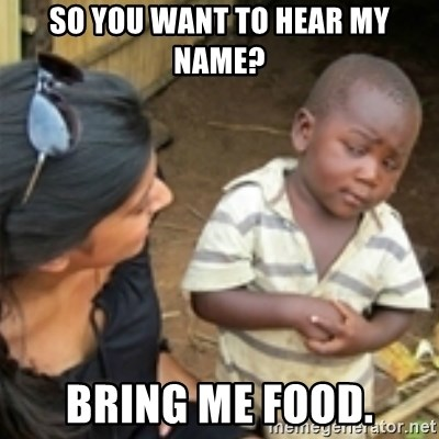 Skeptical african kid  - SO YOU WANT TO HEAR MY NAME? BRING ME FOOD.