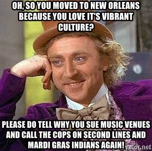 Willy Wonka - oh, so you moved to New orleans because you love it's vibrant culture? Please do tell why you sue music venues and call the cops on second lines and Mardi Gras Indians again!