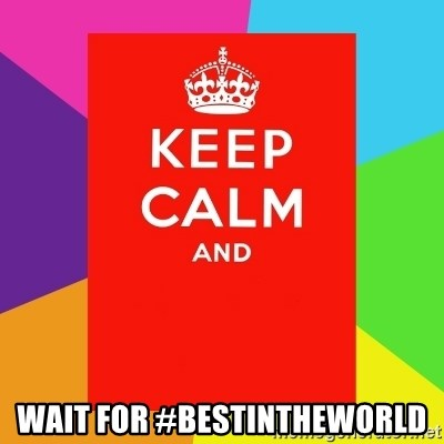 Keep calm and -  WAIT FOR #BESTINTHEWORLD