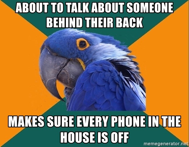 Paranoid Parrot - About to talk about someone behind their back makes sure every phone in the house is off