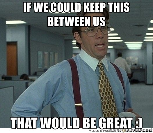 That would be great - If we could keep this between us That would be great :)