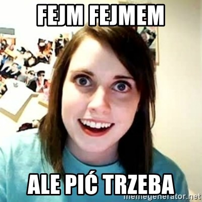 Overly Attached Girlfriend 2 - fejm fejmem ale pić trzeba