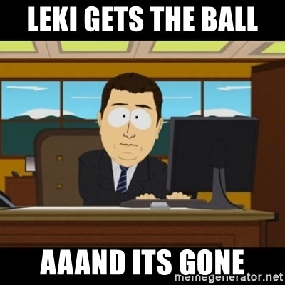 and they're gone - leki gets the ball  aaand its gone