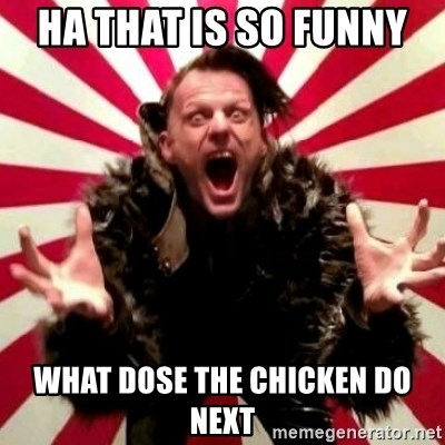 Advice Zoog - HA THAT IS SO FUNNY  WHAT DOSE THE CHICKEN DO NEXT