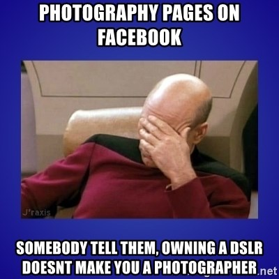 Picard facepalm  - photography pages on facebook somebody tell them, owning a DSLR doesnt make you a photographer