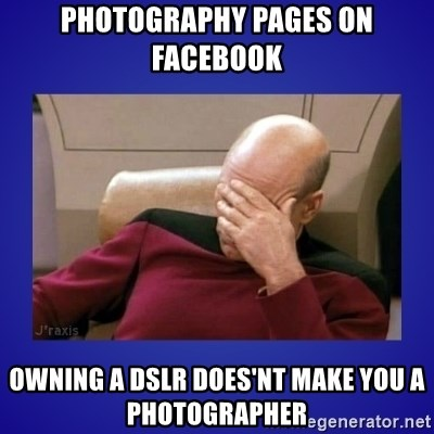 Picard facepalm  - Photography pages on facebook owning a dslr does'nt make you a photographer
