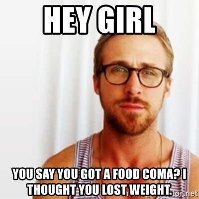 Hey Girl You Say You Got A Food Coma I Thought You Lost Weight