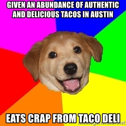 Advice Dog - Given an Abundance of authentic and delicious tacos in Austin eats crap from taco deli
