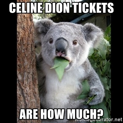 Koala can't believe it - Celine Dion tickets   are how much?