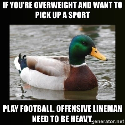 good advice duck - if you're overweight and want to pick up a sport play football. Offensive lineman need to be heavy.