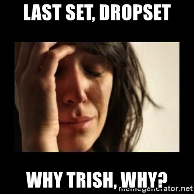 todays problem crying woman - last set, dropset why trish, why?