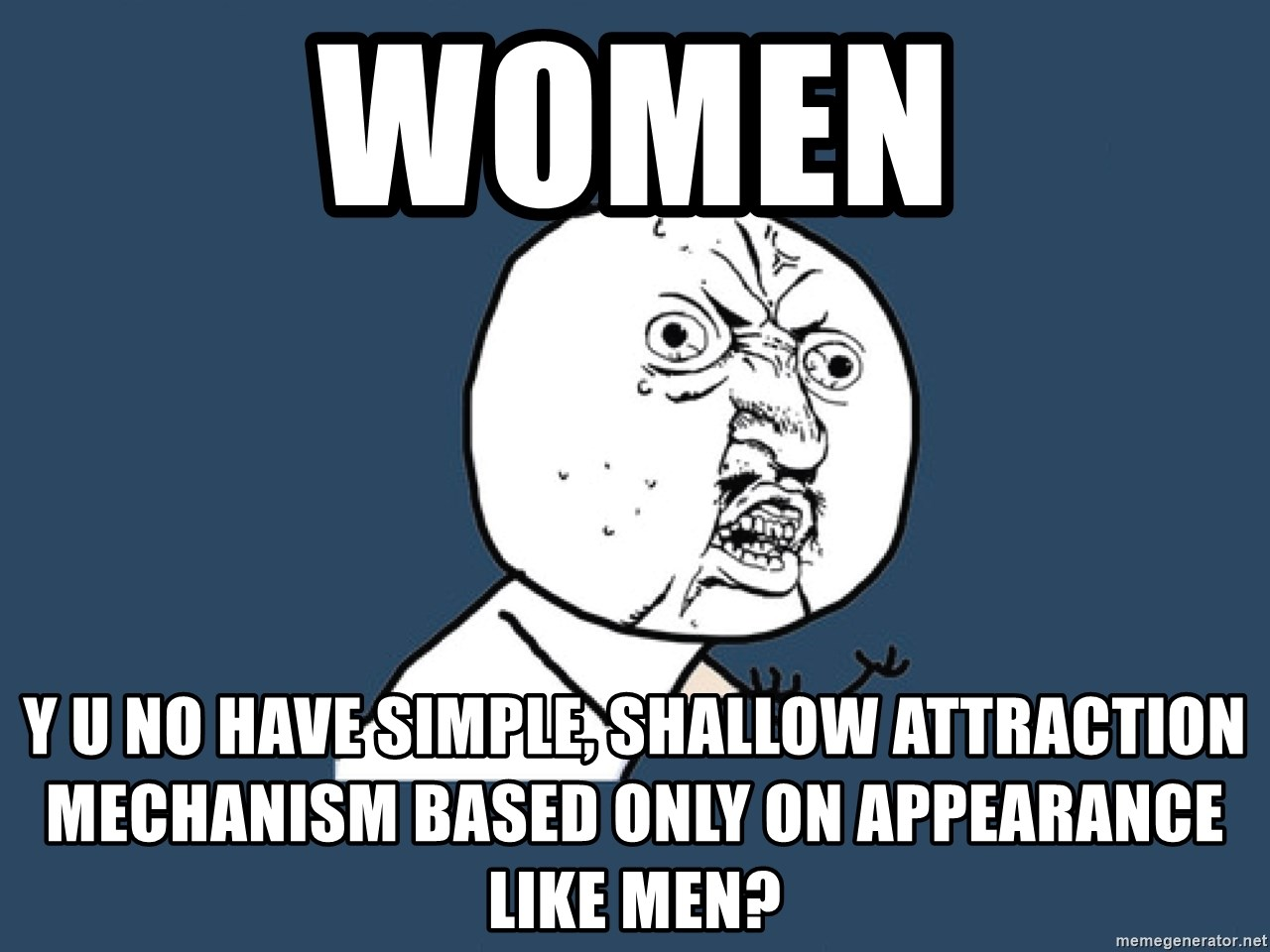 Y U No - women y u no have simple, shallow attraction mechanism based only on appearance like men?