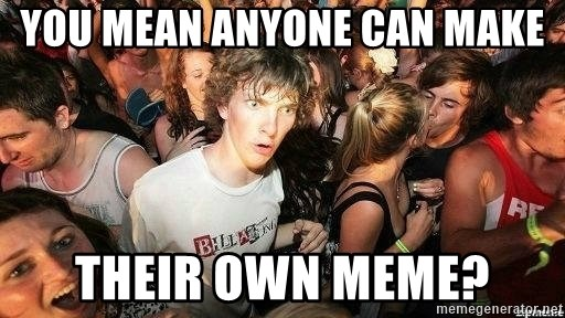 -Sudden Clarity Clarence - You mean ANYONE CAN make THEIR OWN MEME?