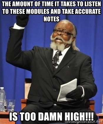the rent is too damn highh - The amount oF time it takes to listen to these modules and take accurate notes is too damn high!!!