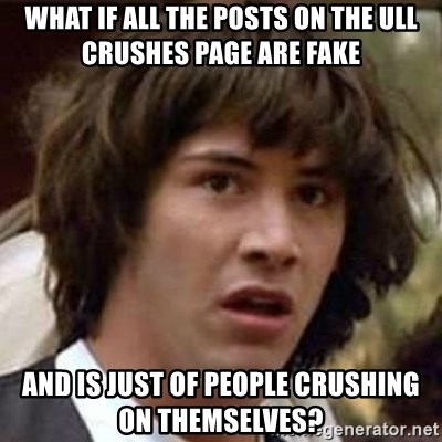 Conspiracy Keanu - What if all the posts oN the ull crushes page are fake And is just of people crushing On themselves?