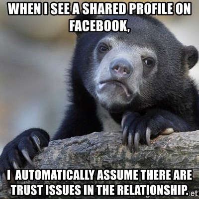Confession Bear - When I see A shared profile on Facebook, I  automatically assume there are trust issues in the relationship.
