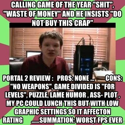 """Gligar13vids - calling game of the year """"shit"""", """"waste of money"""" and he insists """"do not buy this crap"""" portal 2 review :   pros: none ...         cons: """"no weapons"""", game divided is """"for levels"""", puzzle, lame humor , ass- plot , my pc could lunch this but with low graphic settings so it affecton rating       ......summation: worst fps ever"""