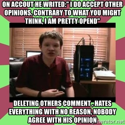"""Gligar13vids - on accout he writed:"""" I do accept other opinions. Contrary to what you might think, I am pretty opend"""" deleting others comment , hates everything with no reason, nobody agree with his opinion"""