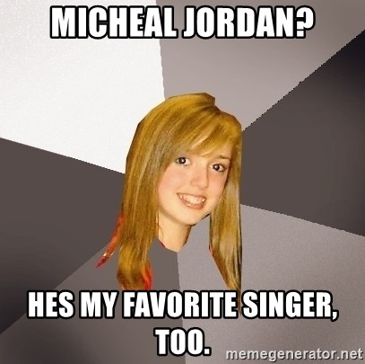 Musically Oblivious 8th Grader - mICHEAL JORDAN? hES MY FAVORITE SINGER, TOO.