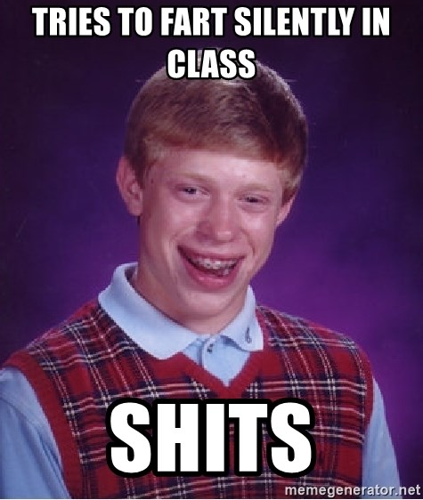 Bad Luck Brian - Tries to fart silently in class shits
