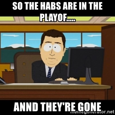 and they're gone - So the habs are in the playof..... Annd they're gone