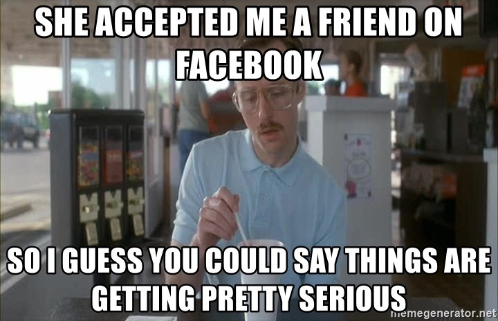 so i guess you could say things are getting pretty serious - SHE ACCEPTED ME A FRIEND ON FACEBOOK SO I GUESS YOU COULD SAY THINGS ARE GETTING PRETTY SERIOUS