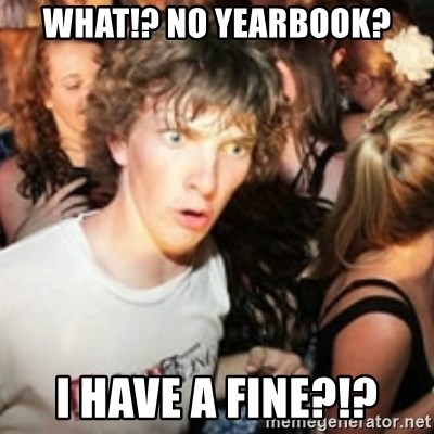 sudden realization guy - WHAT!? NO YEARBOOK? i HAVE A FINE?!?
