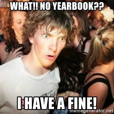 sudden realization guy - WHAT!! NO YEARBOOK?? i have a fine!
