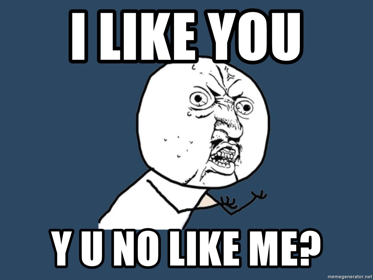 Y U No - i like you  y u no like me?