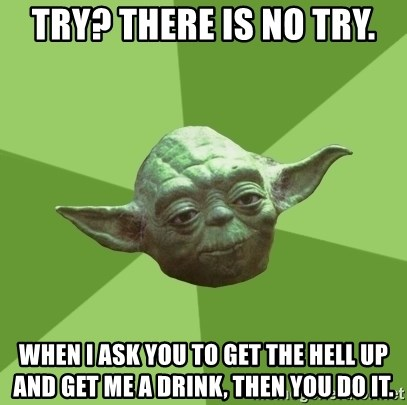 Advice Yoda Gives - try? there is no try. when i ask you to get the hell up and get me a drink, then you do it.