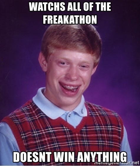 Bad Luck Brian - watchs all of the Freakathon Doesnt win anything