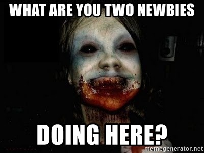 scary meme - WHAT ARE YOU TWO NEWBIES DOING HERE?