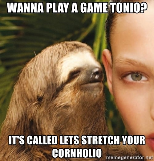 The Rape Sloth - Wanna play a game Tonio? It's called lets stretch your cornholio
