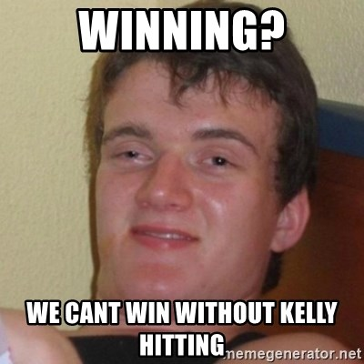 Really Stoned Guy - Winning? We cant win without kelly hitting
