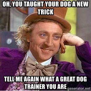Willy Wonka - Oh, you taught your dog a new trick Tell me again what a great dog trainer you are